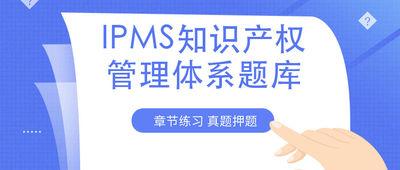 IPMS知识产权管理体系题库